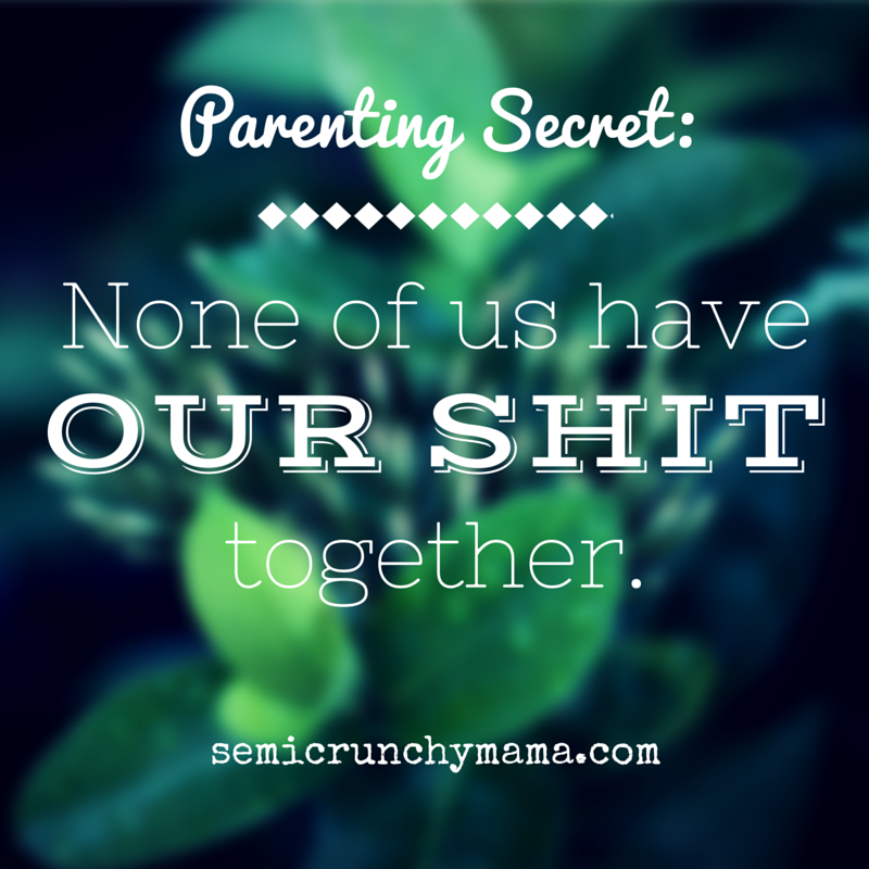 Parenting Secret: None of us really have our shit together.
